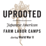 Logo for Uprooted: Japanese American Farm Labor Camps During World War Two